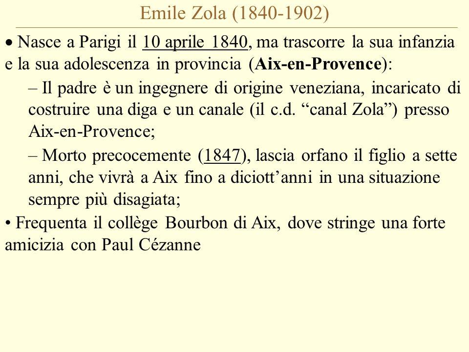 Emile Zola (1840-1902)  Nasce a Parigi il 10 aprile 1840, ma trascorre la sua infanzia e la sua adolescenza in provincia (Aix-en-Provence): – Il padre è un ingegnere di origine veneziana, incaricato di costruire una diga e un canale (il c.d.