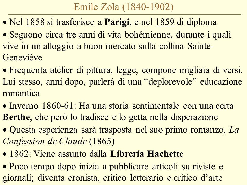 Emile Zola (1840-1902)  Nel 1858 si trasferisce a Parigi, e nel 1859 di diploma  Seguono circa tre anni di vita bohémienne, durante i quali vive in un alloggio a buon mercato sulla collina Sainte- Geneviève  Frequenta atélier di pittura, legge, compone migliaia di versi.