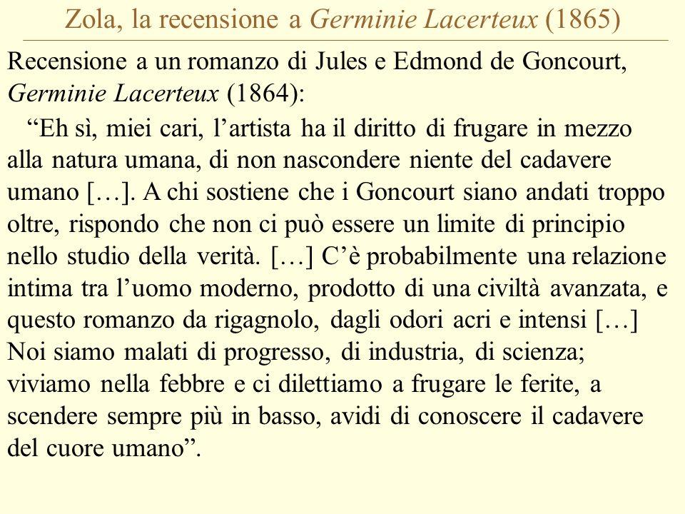 Zola, la recensione a Germinie Lacerteux (1865) Recensione a un romanzo di Jules e Edmond de Goncourt, Germinie Lacerteux (1864): Eh sì, miei cari, l'artista ha il diritto di frugare in mezzo alla natura umana, di non nascondere niente del cadavere umano […].