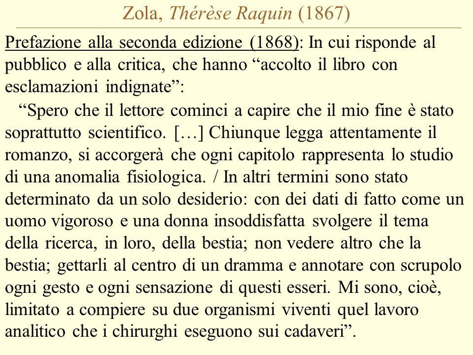 Zola, Thérèse Raquin (1867) Prefazione alla seconda edizione (1868): In cui risponde al pubblico e alla critica, che hanno accolto il libro con esclamazioni indignate : Spero che il lettore cominci a capire che il mio fine è stato soprattutto scientifico.