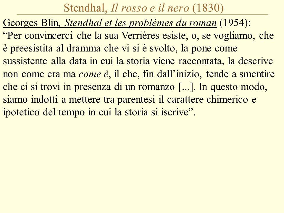 Stendhal, Il rosso e il nero (1830) Georges Blin, Stendhal et les problèmes du roman (1954): Per convincerci che la sua Verrières esiste, o, se vogliamo, che è preesistita al dramma che vi si è svolto, la pone come sussistente alla data in cui la storia viene raccontata, la descrive non come era ma come è, il che, fin dall'inizio, tende a smentire che ci si trovi in presenza di un romanzo [...].