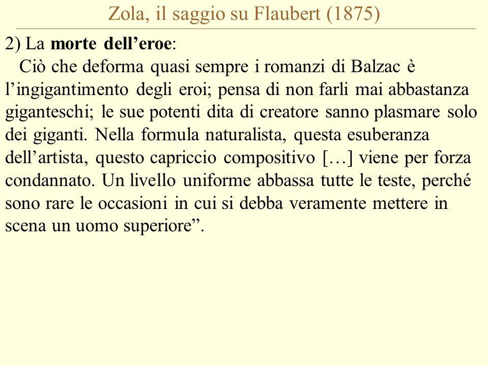 Zola, il saggio su Flaubert (1875) 2) La morte dell'eroe: Ciò che deforma quasi sempre i romanzi di Balzac è l'ingigantimento degli eroi; pensa di non farli mai abbastanza giganteschi; le sue potenti dita di creatore sanno plasmare solo dei giganti.