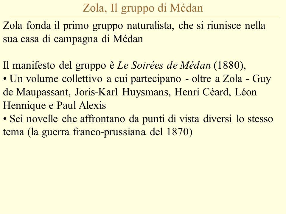 Zola, Il gruppo di Médan Zola fonda il primo gruppo naturalista, che si riunisce nella sua casa di campagna di Médan Il manifesto del gruppo è Le Soirées de Médan (1880), Un volume collettivo a cui partecipano - oltre a Zola - Guy de Maupassant, Joris-Karl Huysmans, Henri Céard, Léon Hennique e Paul Alexis Sei novelle che affrontano da punti di vista diversi lo stesso tema (la guerra franco-prussiana del 1870)