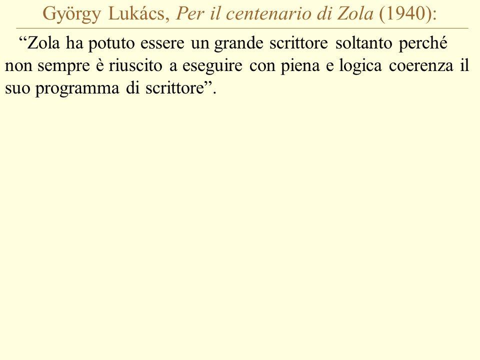 György Lukács, Per il centenario di Zola (1940): Zola ha potuto essere un grande scrittore soltanto perché non sempre è riuscito a eseguire con piena e logica coerenza il suo programma di scrittore .