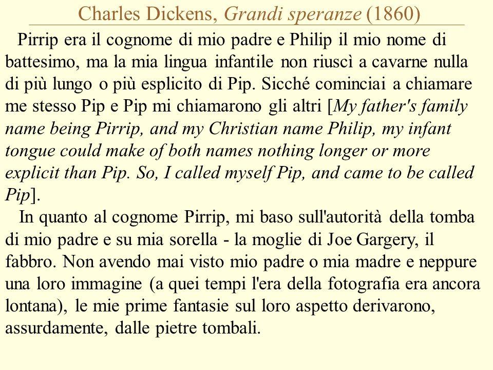 Charles Dickens, Grandi speranze (1860) Pirrip era il cognome di mio padre e Philip il mio nome di battesimo, ma la mia lingua infantile non riuscì a cavarne nulla di più lungo o più esplicito di Pip.