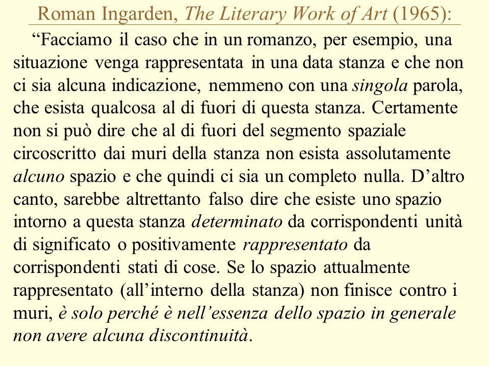 Roman Ingarden, The Literary Work of Art (1965): Facciamo il caso che in un romanzo, per esempio, una situazione venga rappresentata in una data stanza e che non ci sia alcuna indicazione, nemmeno con una singola parola, che esista qualcosa al di fuori di questa stanza.