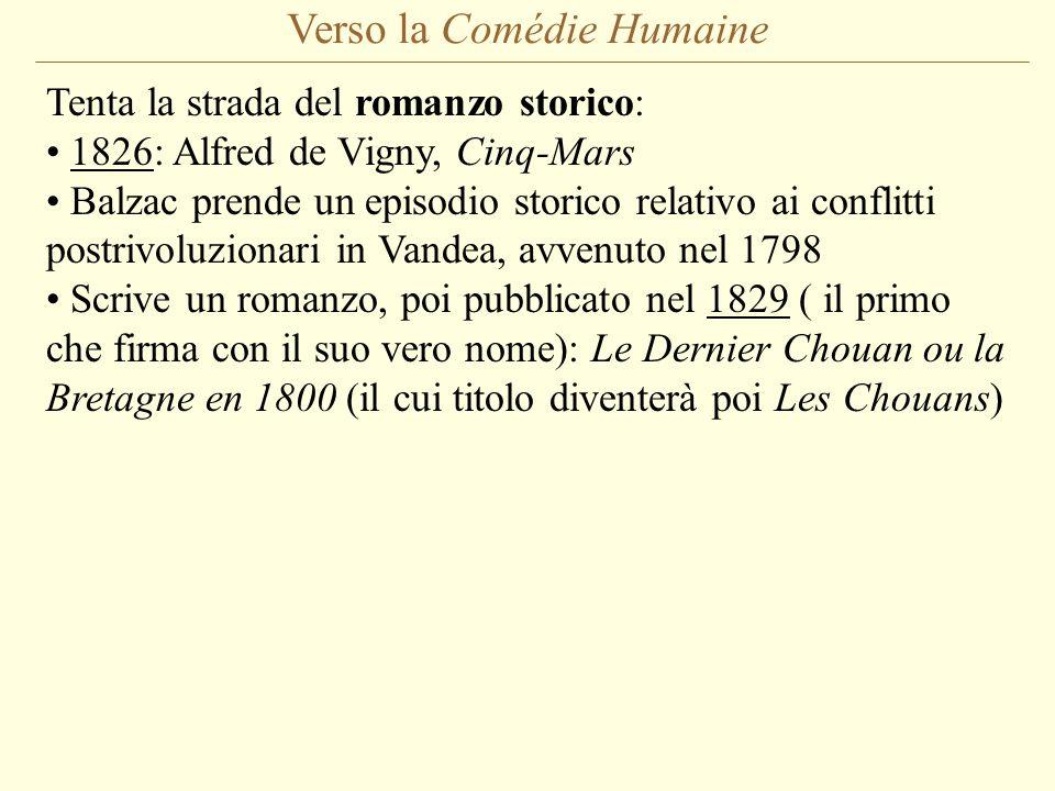 Verso la Comédie Humaine Tenta la strada del romanzo storico: 1826: Alfred de Vigny, Cinq-Mars Balzac prende un episodio storico relativo ai conflitti postrivoluzionari in Vandea, avvenuto nel 1798 Scrive un romanzo, poi pubblicato nel 1829 ( il primo che firma con il suo vero nome): Le Dernier Chouan ou la Bretagne en 1800 (il cui titolo diventerà poi Les Chouans)