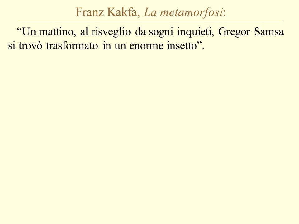 Franz Kakfa, La metamorfosi: Un mattino, al risveglio da sogni inquieti, Gregor Samsa si trovò trasformato in un enorme insetto .