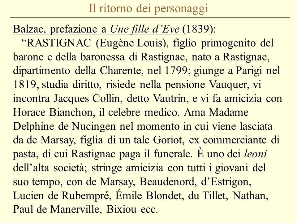 Il ritorno dei personaggi Balzac, prefazione a Une fille d'Eve (1839): RASTIGNAC (Eugène Louis), figlio primogenito del barone e della baronessa di Rastignac, nato a Rastignac, dipartimento della Charente, nel 1799; giunge a Parigi nel 1819, studia diritto, risiede nella pensione Vauquer, vi incontra Jacques Collin, detto Vautrin, e vi fa amicizia con Horace Bianchon, il celebre medico.
