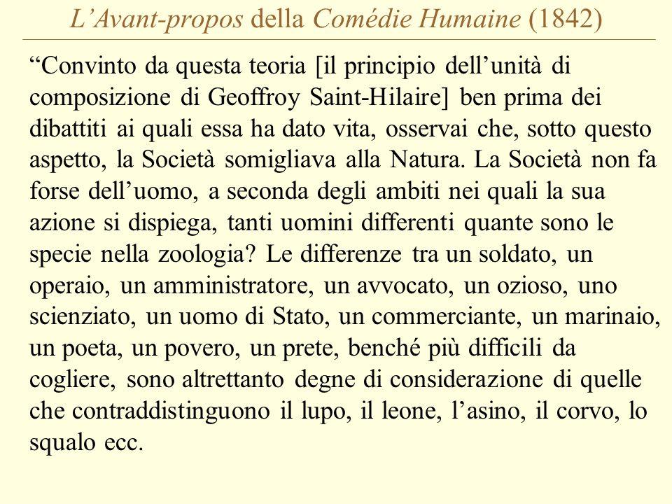 L'Avant-propos della Comédie Humaine (1842) Convinto da questa teoria [il principio dell'unità di composizione di Geoffroy Saint-Hilaire] ben prima dei dibattiti ai quali essa ha dato vita, osservai che, sotto questo aspetto, la Società somigliava alla Natura.