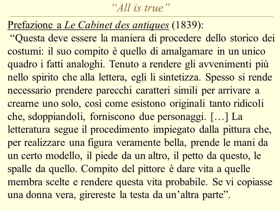 All is true Prefazione a Le Cabinet des antiques (1839): Questa deve essere la maniera di procedere dello storico dei costumi: il suo compito è quello di amalgamare in un unico quadro i fatti analoghi.