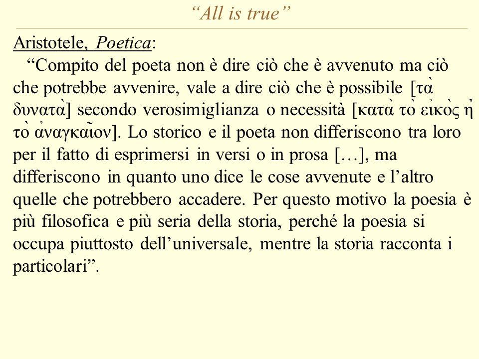 All is true Aristotele, Poetica: Compito del poeta non è dire ciò che è avvenuto ma ciò che potrebbe avvenire, vale a dire ciò che è possibile [τὰ δυνατὰ] secondo verosimiglianza o necessità [κατὰ τὸ ει̉κὸς η̉̀ τὸ α̉ναγκαι̃ον].