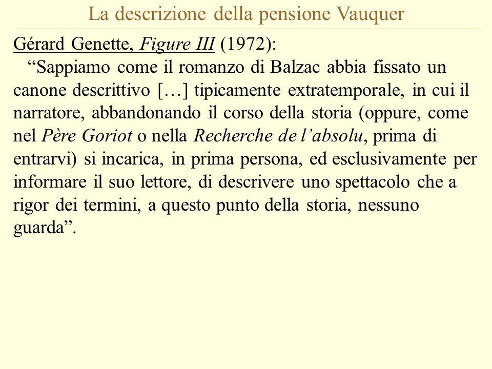 La descrizione della pensione Vauquer Gérard Genette, Figure III (1972): Sappiamo come il romanzo di Balzac abbia fissato un canone descrittivo […] tipicamente extratemporale, in cui il narratore, abbandonando il corso della storia (oppure, come nel Père Goriot o nella Recherche de l'absolu, prima di entrarvi) si incarica, in prima persona, ed esclusivamente per informare il suo lettore, di descrivere uno spettacolo che a rigor dei termini, a questo punto della storia, nessuno guarda .