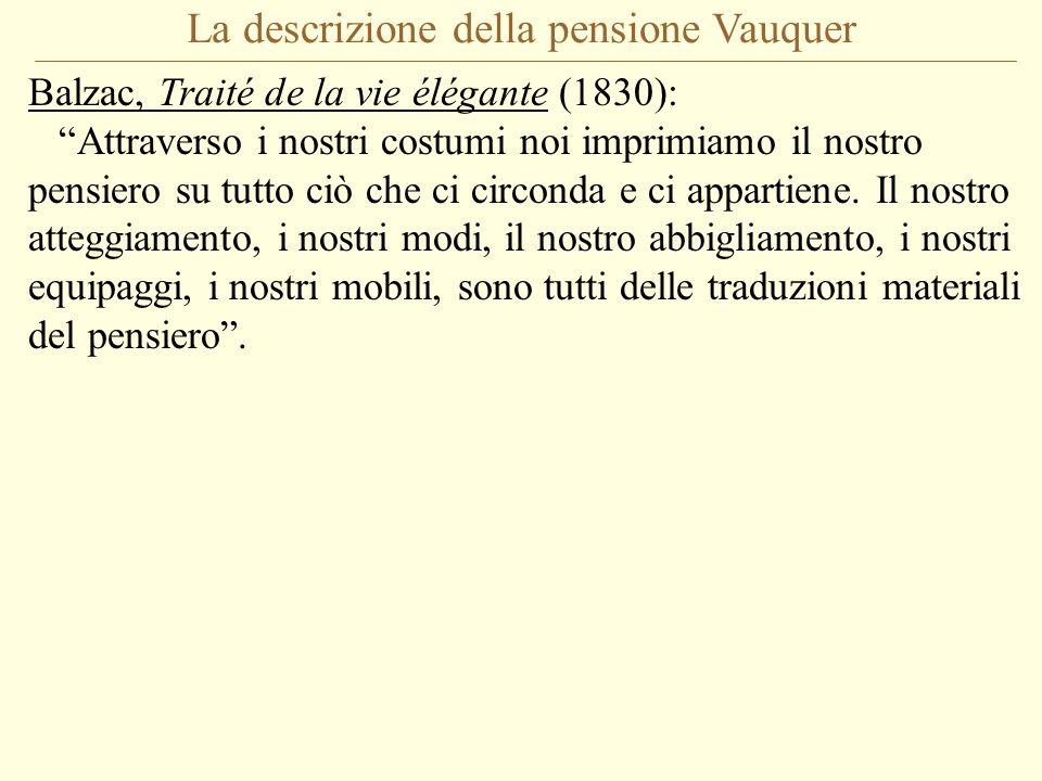 La descrizione della pensione Vauquer Balzac, Traité de la vie élégante (1830): Attraverso i nostri costumi noi imprimiamo il nostro pensiero su tutto ciò che ci circonda e ci appartiene.