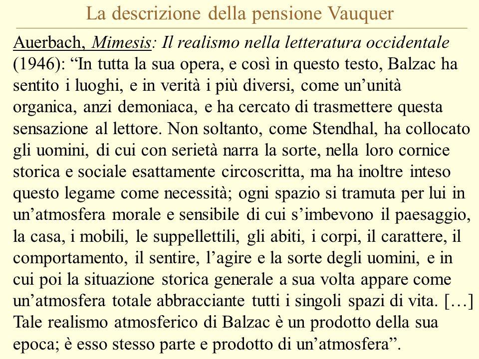 La descrizione della pensione Vauquer Auerbach, Mimesis: Il realismo nella letteratura occidentale (1946): In tutta la sua opera, e così in questo testo, Balzac ha sentito i luoghi, e in verità i più diversi, come un'unità organica, anzi demoniaca, e ha cercato di trasmettere questa sensazione al lettore.