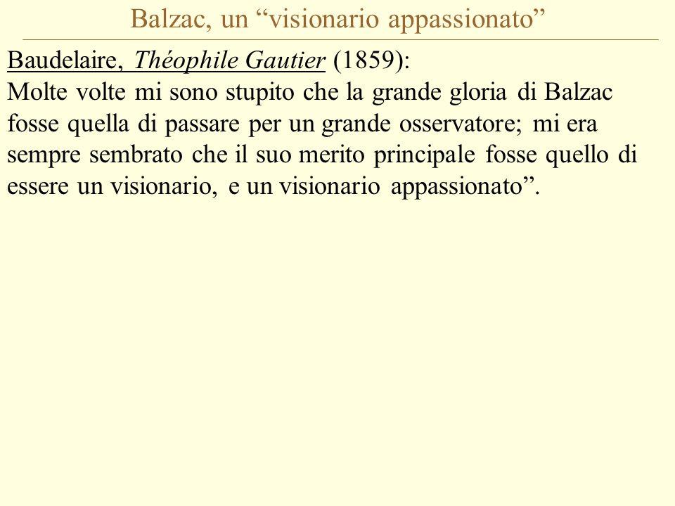 Balzac, un visionario appassionato Baudelaire, Théophile Gautier (1859): Molte volte mi sono stupito che la grande gloria di Balzac fosse quella di passare per un grande osservatore; mi era sempre sembrato che il suo merito principale fosse quello di essere un visionario, e un visionario appassionato .