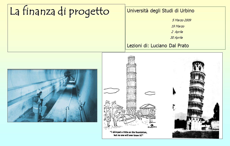 1 La finanza di progetto Università degli Studi di Urbino 5 Marzo 2009 19 Marzo 2 Aprile 30 Aprile Lezioni di: Luciano Dal Prato