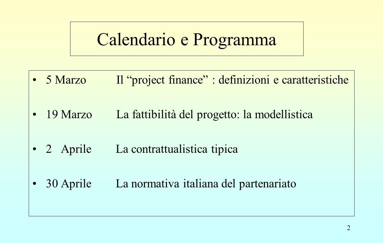 2 Calendario e Programma 5 Marzo Il project finance : definizioni e caratteristiche 19 Marzo La fattibilità del progetto: la modellistica 2 Aprile La contrattualistica tipica 30 Aprile La normativa italiana del partenariato