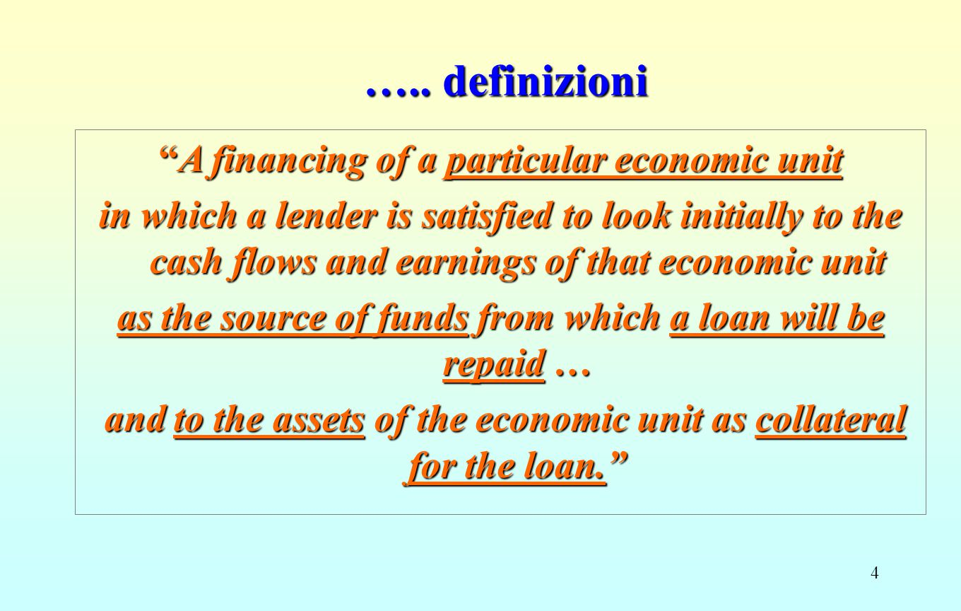 """4 ….. definizioni """"A financing of a particular economic unit in which a lender is satisfied to look initially to the cash flows and earnings of that e"""