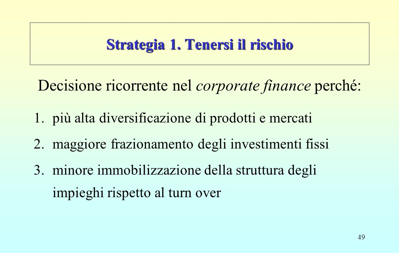 49 Strategia 1. Tenersi il rischio Decisione ricorrente nel corporate finance perché: 1.più alta diversificazione di prodotti e mercati 2.maggiore fra