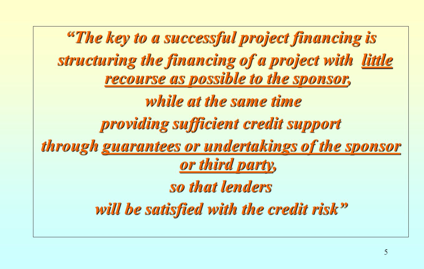 5 The key to a successful project financing is structuring the financing of a project with little recourse as possible to the sponsor, structuring the financing of a project with little recourse as possible to the sponsor, while at the same time while at the same time providing sufficient credit support through guarantees or undertakings of the sponsor or third party, so that lenders will be satisfied with the credit risk