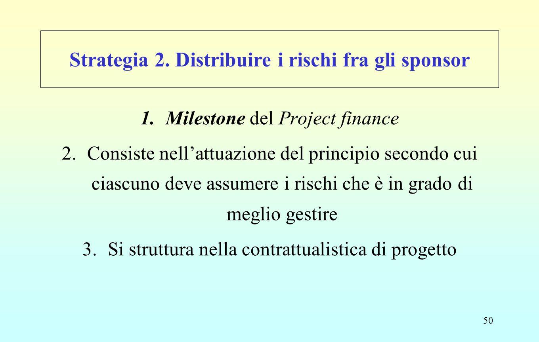 50 Strategia 2. Distribuire i rischi fra gli sponsor 1.Milestone del Project finance 2.Consiste nell'attuazione del principio secondo cui ciascuno dev