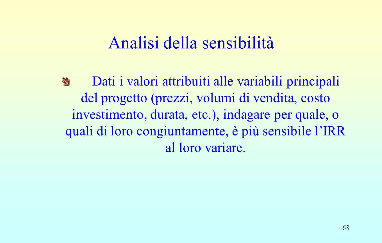 68 Analisi della sensibilità Dati i valori attribuiti alle variabili principali del progetto (prezzi, volumi di vendita, costo investimento, durata, etc.), indagare per quale, o quali di loro congiuntamente, è più sensibile l'IRR al loro variare.