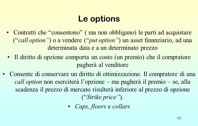 """83 Le options Contratti che """"consentono"""" ( ma non obbligano) le parti ad acquistare (""""call option"""") o a vendere (""""put option"""") un asset finanziario, a"""