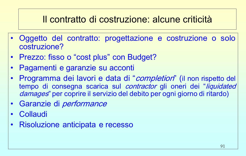 """91 Il contratto di costruzione: alcune criticità Oggetto del contratto: progettazione e costruzione o solo costruzione? Prezzo: fisso o """"cost plus"""" co"""