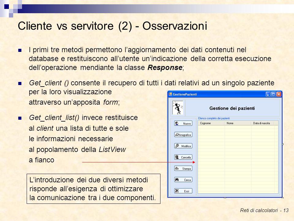 I primi tre metodi permettono l'aggiornamento dei dati contenuti nel database e restituiscono all'utente un'indicazione della corretta esecuzione dell'operazione mendiante la classe Response; Get_client () consente il recupero di tutti i dati relativi ad un singolo paziente per la loro visualizzazione attraverso un'apposita form; Get_client_list() invece restituisce al client una lista di tutte e sole le informazioni necessarie al popolamento della ListView a fianco Cliente vs servitore (2) - Osservazioni L'introduzione dei due diversi metodi risponde all'esigenza di ottimizzare la comunicazione tra i due componenti.