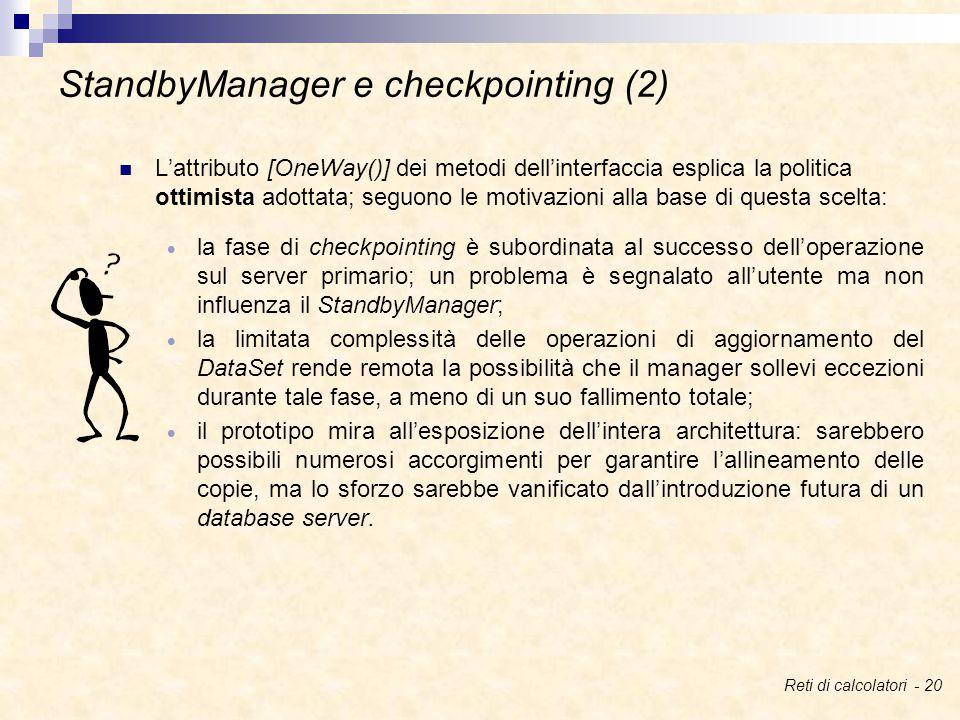 L'attributo [OneWay()] dei metodi dell'interfaccia esplica la politica ottimista adottata; seguono le motivazioni alla base di questa scelta:  la fase di checkpointing è subordinata al successo dell'operazione sul server primario; un problema è segnalato all'utente ma non influenza il StandbyManager;  la limitata complessità delle operazioni di aggiornamento del DataSet rende remota la possibilità che il manager sollevi eccezioni durante tale fase, a meno di un suo fallimento totale;  il prototipo mira all'esposizione dell'intera architettura: sarebbero possibili numerosi accorgimenti per garantire l'allineamento delle copie, ma lo sforzo sarebbe vanificato dall'introduzione futura di un database server.