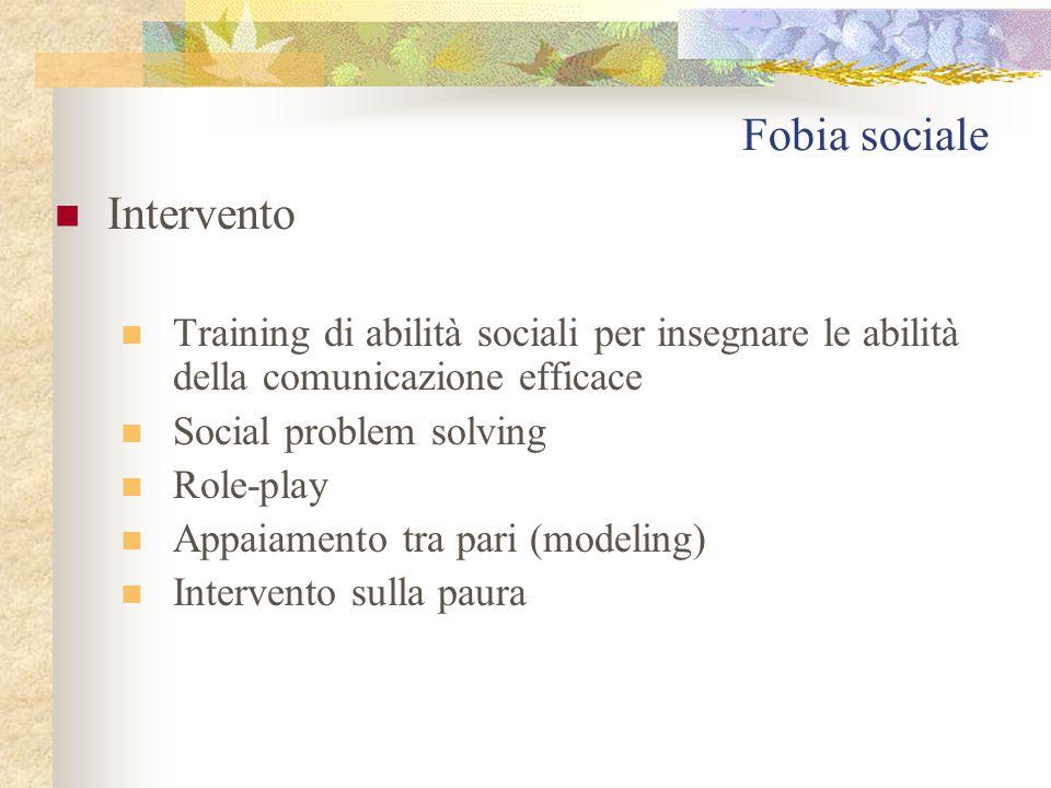 Fobia sociale Intervento Training di abilità sociali per insegnare le abilità della comunicazione efficace Social problem solving Role-play Appaiamento tra pari (modeling) Intervento sulla paura