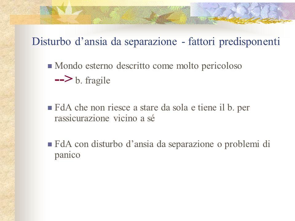 Disturbo d'ansia da separazione - fattori predisponenti Mondo esterno descritto come molto pericoloso --> b.