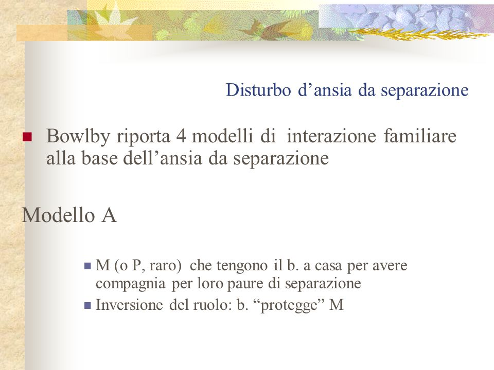 Disturbo d'ansia da separazione Bowlby riporta 4 modelli di interazione familiare alla base dell'ansia da separazione Modello A M (o P, raro) che tengono il b.