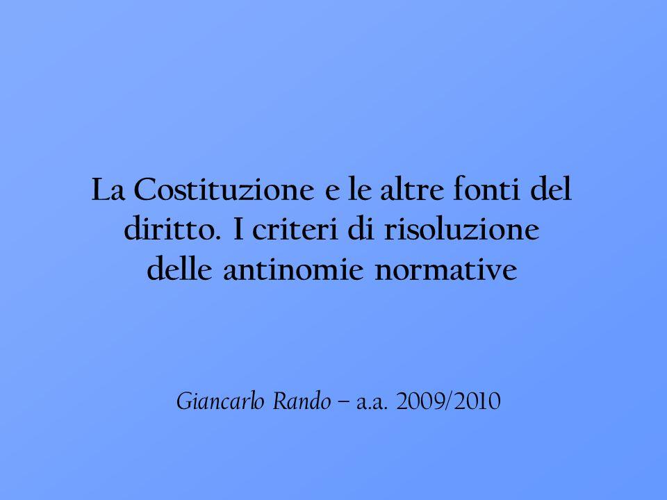 Giancarlo Rando – a.a. 2009/2010 La Costituzione e le altre fonti del diritto. I criteri di risoluzione delle antinomie normative