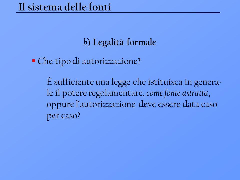 Il sistema delle fonti b ) Legalità formale  Che tipo di autorizzazione? È sufficiente una legge che istituisca in genera- le il potere regolamentare