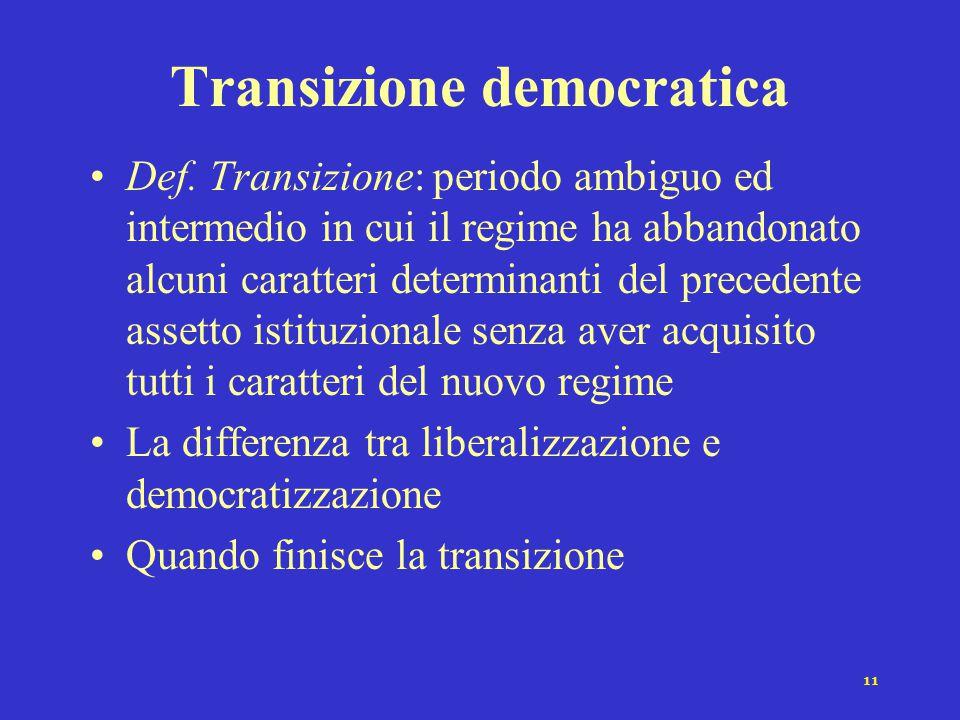 11 Transizione democratica Def. Transizione: periodo ambiguo ed intermedio in cui il regime ha abbandonato alcuni caratteri determinanti del precedent