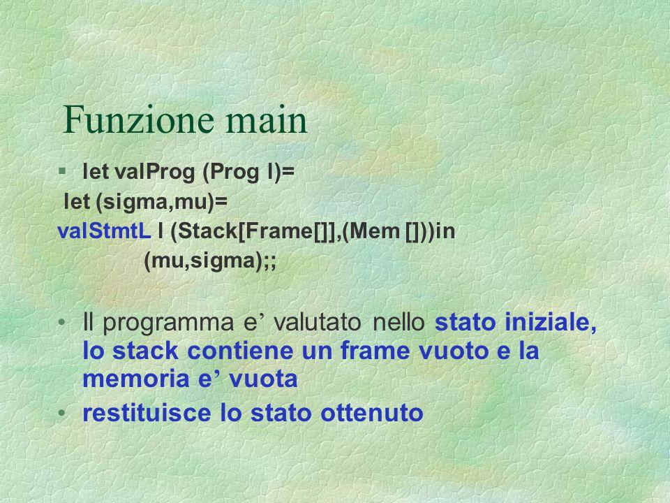 Funzione main  let valProg (Prog l)= let (sigma,mu)= valStmtL l (Stack[Frame[]],(Mem []))in (mu,sigma);; Il programma e ' valutato nello stato inizia