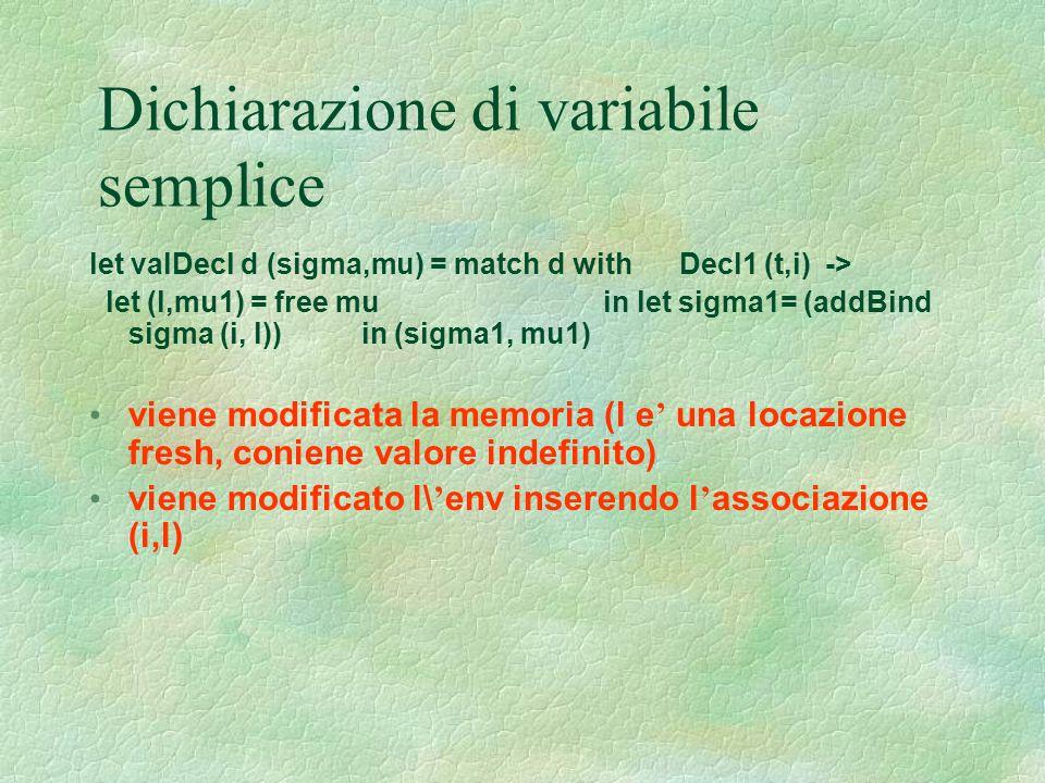 Dichiarazione di variabile semplice let valDecl d (sigma,mu) = match d with Decl1 (t,i) -> let (l,mu1) = free mu in let sigma1= (addBind sigma (i, l))