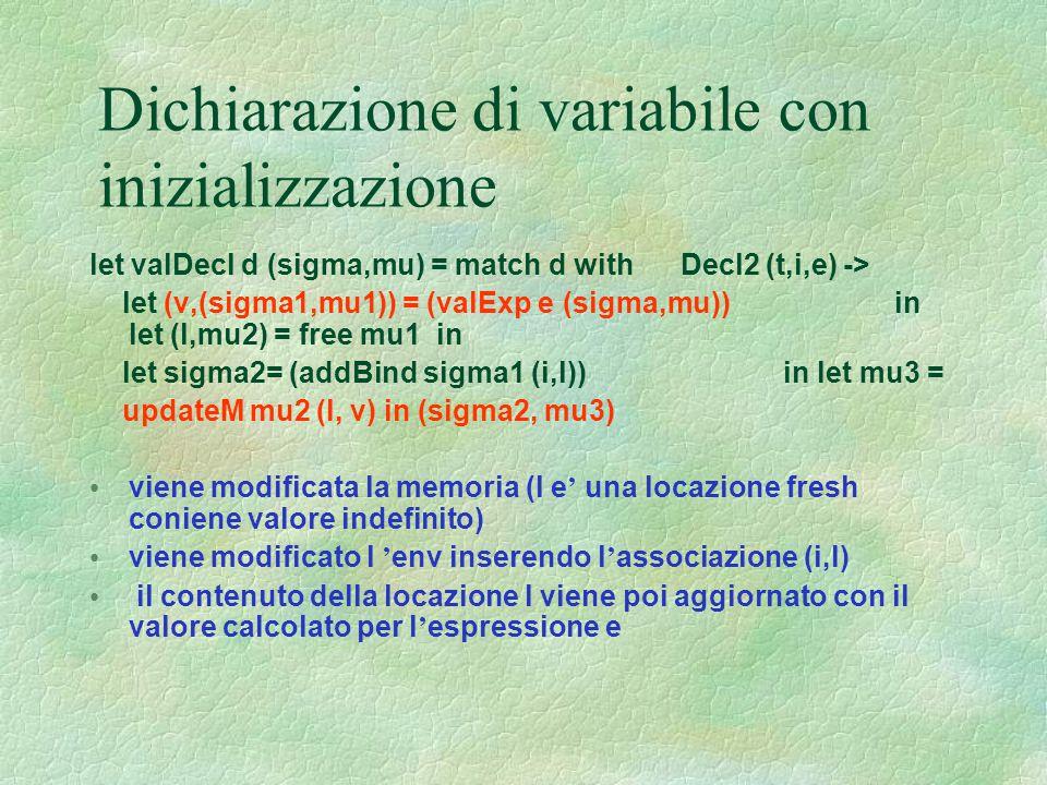 Dichiarazione di variabile con inizializzazione let valDecl d (sigma,mu) = match d with Decl2 (t,i,e) -> let (v,(sigma1,mu1)) = (valExp e (sigma,mu))