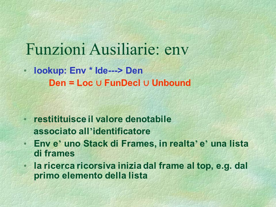 Funzioni Ausiliarie: env lookup: Env * Ide---> Den Den = Loc ∪ FunDecl ∪ Unbound restitituisce il valore denotabile associato all ' identificatore Env