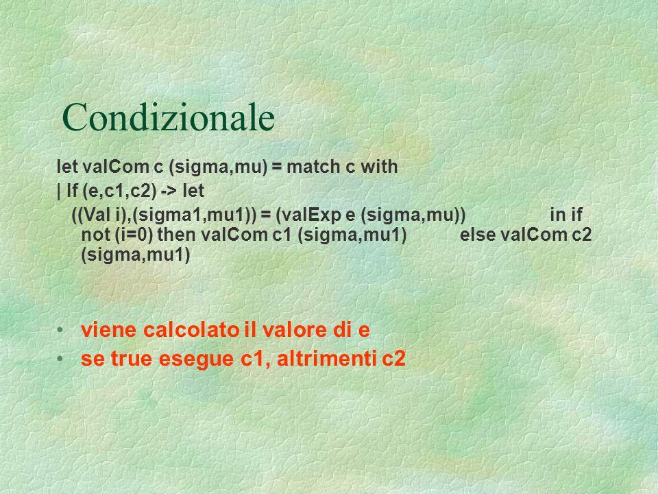 Condizionale let valCom c (sigma,mu) = match c with | If (e,c1,c2) -> let ((Val i),(sigma1,mu1)) = (valExp e (sigma,mu)) in if not (i=0) then valCom c