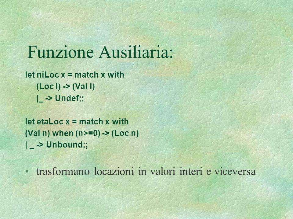 Funzione Ausiliaria: let niLoc x = match x with (Loc l) -> (Val l) |_ -> Undef;; let etaLoc x = match x with (Val n) when (n>=0) -> (Loc n) | _ -> Unb