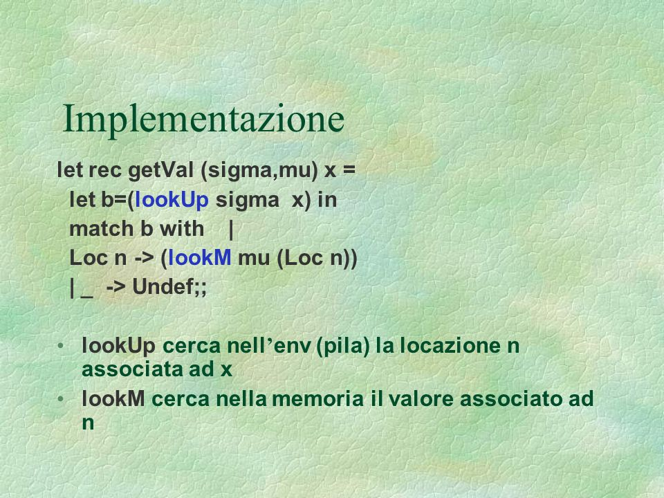 Implementazione let rec getVal (sigma,mu) x = let b=(lookUp sigma x) in match b with | Loc n -> (lookM mu (Loc n)) | _ -> Undef;; lookUp cerca nell '