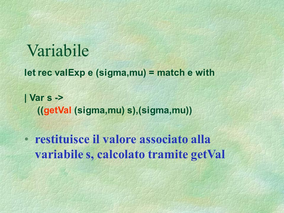 Variabile let rec valExp e (sigma,mu) = match e with | Var s -> ((getVal (sigma,mu) s),(sigma,mu)) restituisce il valore associato alla variabile s, c