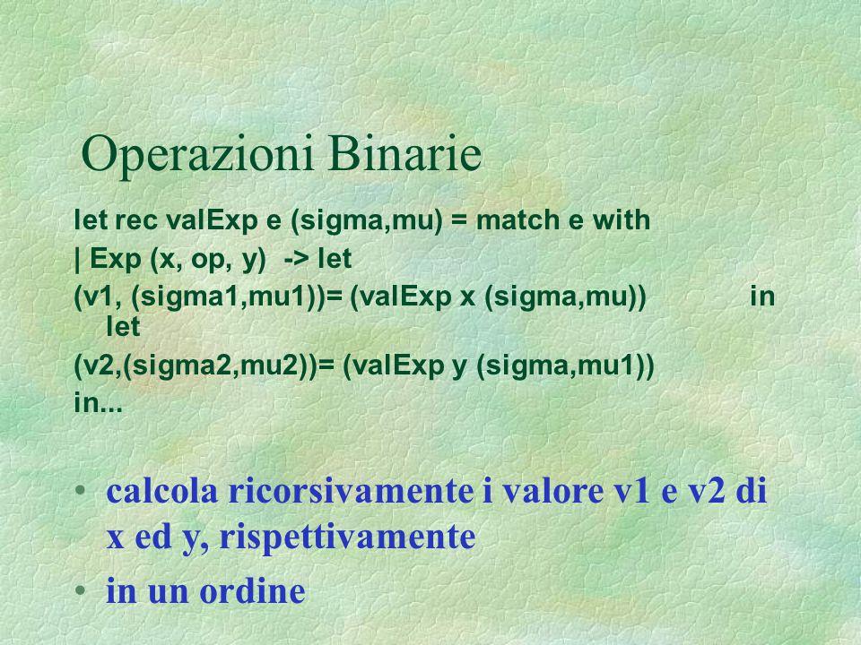 Operazioni Binarie let rec valExp e (sigma,mu) = match e with | Exp (x, op, y) -> let (v1, (sigma1,mu1))= (valExp x (sigma,mu)) in let (v2,(sigma2,mu2