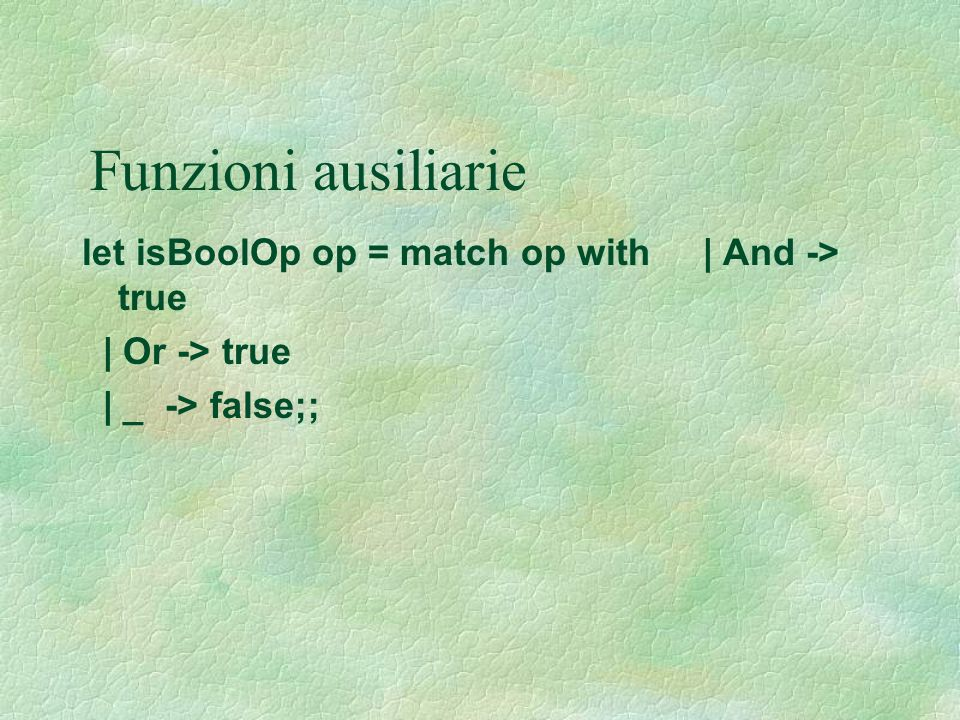 Funzioni ausiliarie let isBoolOp op = match op with | And -> true | Or -> true | _ -> false;;