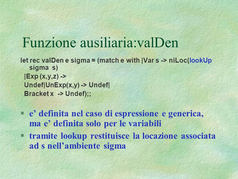 Funzione ausiliaria:valDen let rec valDen e sigma = (match e with |Var s -> niLoc(lookUp sigma s) |Exp (x,y,z) -> Undef|UnExp(x,y) -> Undef| Bracket x