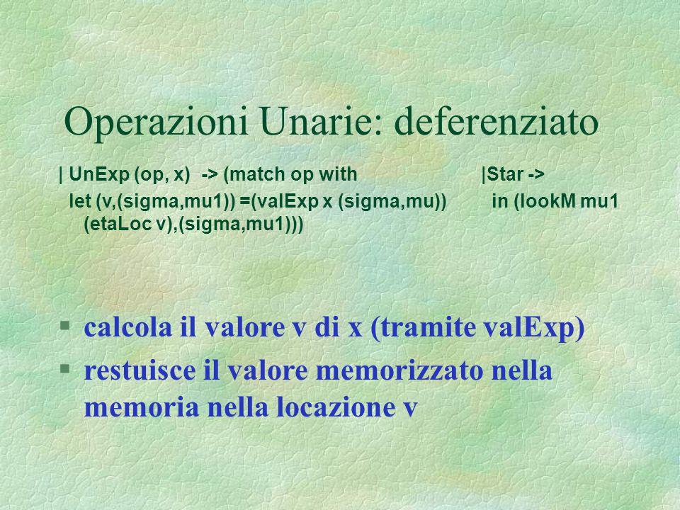 Operazioni Unarie: deferenziato | UnExp (op, x) -> (match op with |Star -> let (v,(sigma,mu1)) =(valExp x (sigma,mu)) in (lookM mu1 (etaLoc v),(sigma,