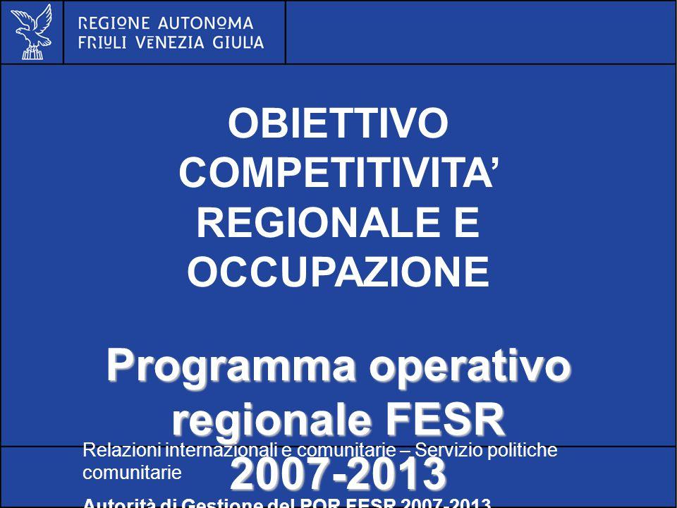 POR FESR FVG 2007-2013 OBIETTIVO COMPETITIVITA' REGIONALE E OCCUPAZIONE Programma operativo regionale FESR 2007-2013 Relazioni internazionali e comunitarie – Servizio politiche comunitarie Autorità di Gestione del POR FESR 2007-2013
